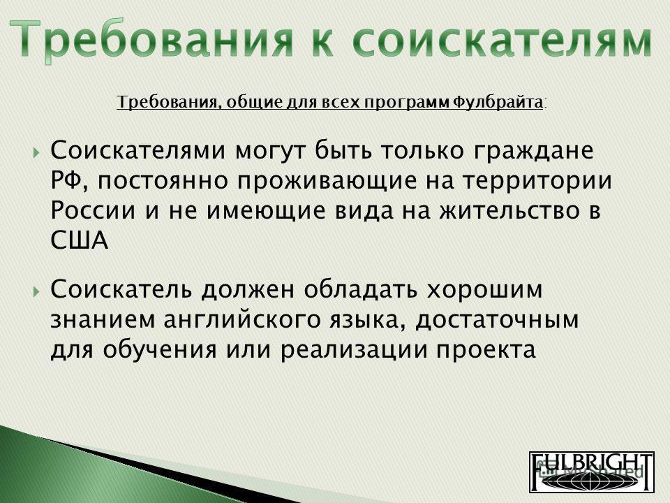 Соискателями могут быть только граждане РФ, постоянно проживающие на территории России и не имеющие вида на жительство в США Соискатель должен обладать хорошим знанием английского языка, достаточным для обучения или реализации проекта Требования, общ