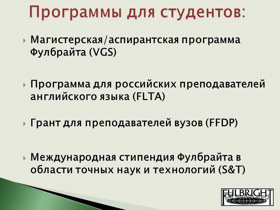 Магистерская/аспирантская программа Фулбрайта (VGS) Программа для российских преподавателей английского языка (FLTA) Грант для преподавателей вузов (FFDP) Международная стипендия Фулбрайта в области точных наук и технологий (S&T)