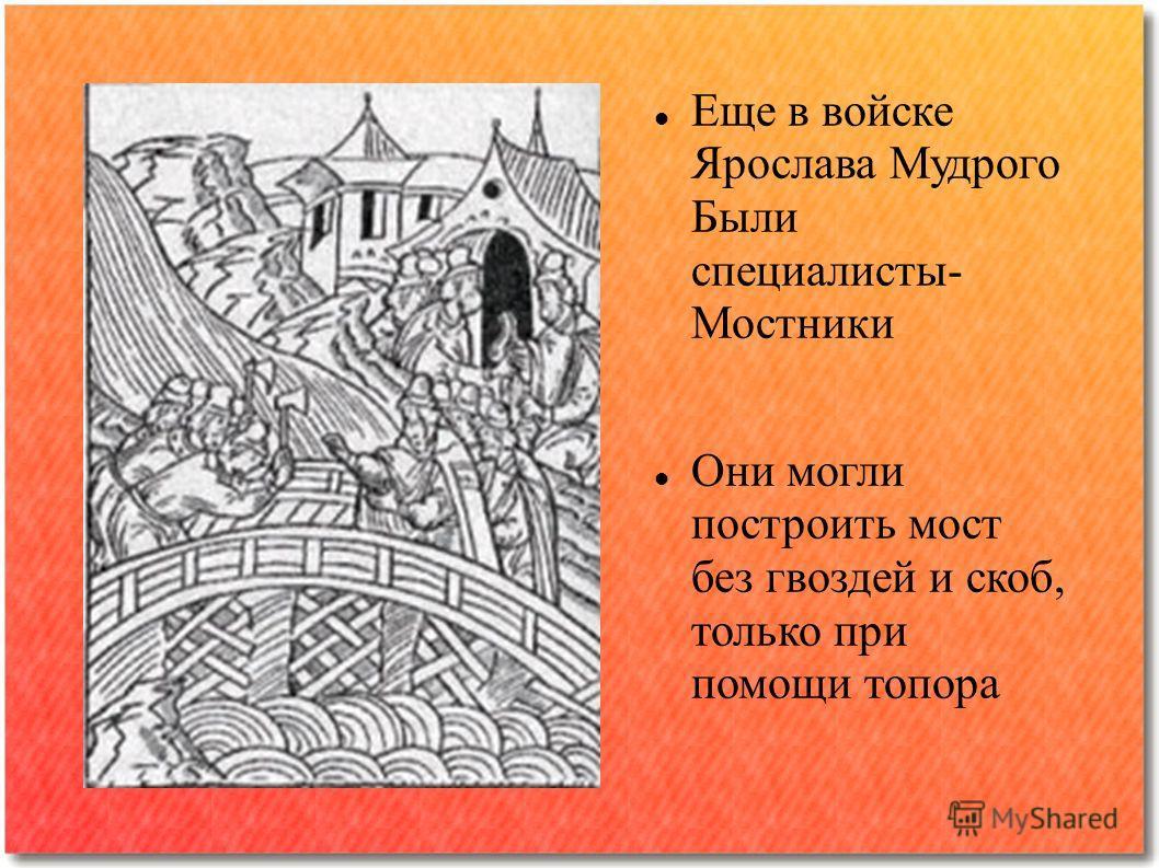 Еще в войске Ярослава Мудрого Были специалисты- Мостники Они могли построить мост без гвоздей и скоб, только при помощи топора