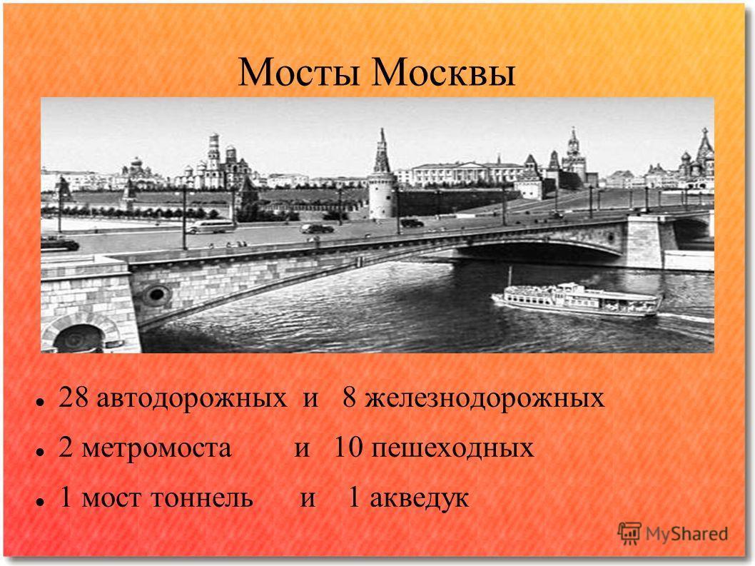 Мосты Москвы 28 автодорожных и 8 железнодорожных 2 метромоста и 10 пешеходных 1 мост тоннель и 1 акведук