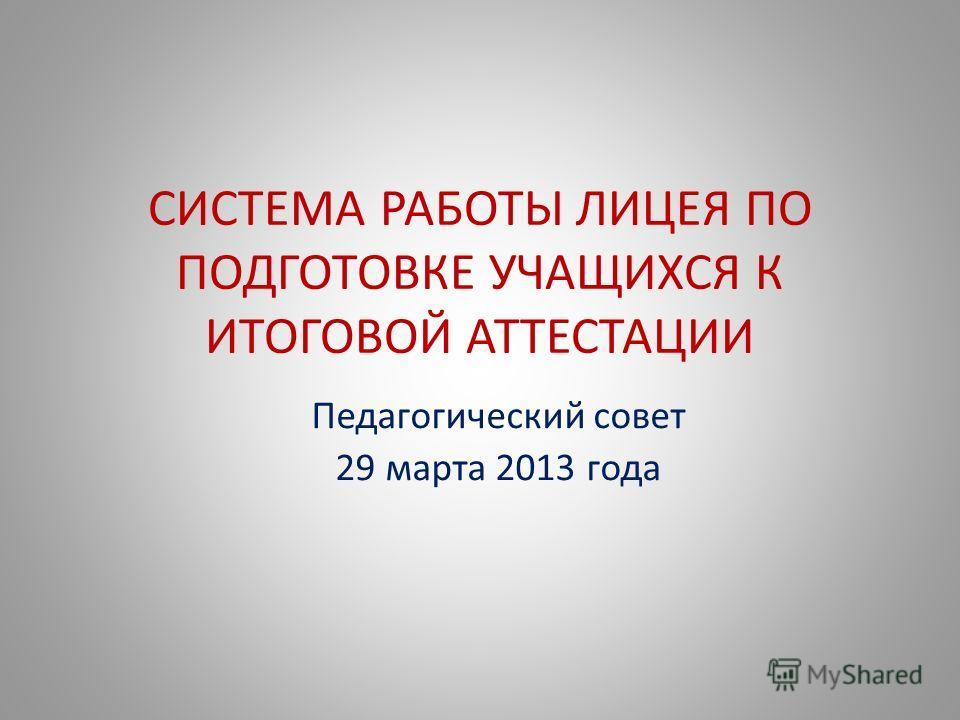 СИСТЕМА РАБОТЫ ЛИЦЕЯ ПО ПОДГОТОВКЕ УЧАЩИХСЯ К ИТОГОВОЙ АТТЕСТАЦИИ Педагогический совет 29 марта 2013 года