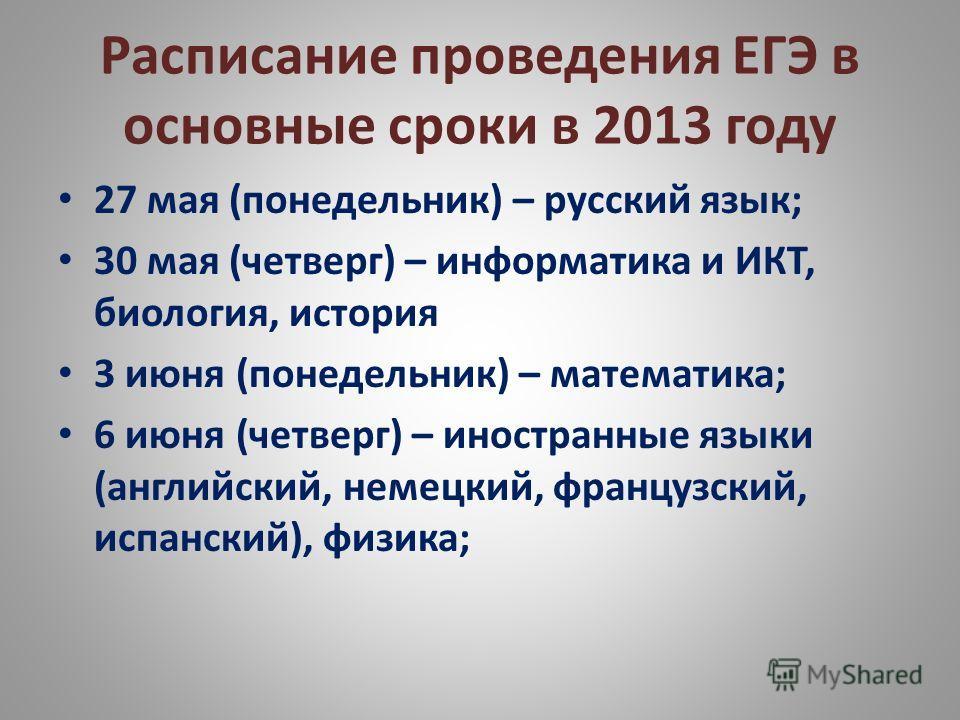 Расписание проведения ЕГЭ в основные сроки в 2013 году 27 мая (понедельник) – русский язык; 30 мая (четверг) – информатика и ИКТ, биология, история 3 июня (понедельник) – математика; 6 июня (четверг) – иностранные языки (английский, немецкий, француз