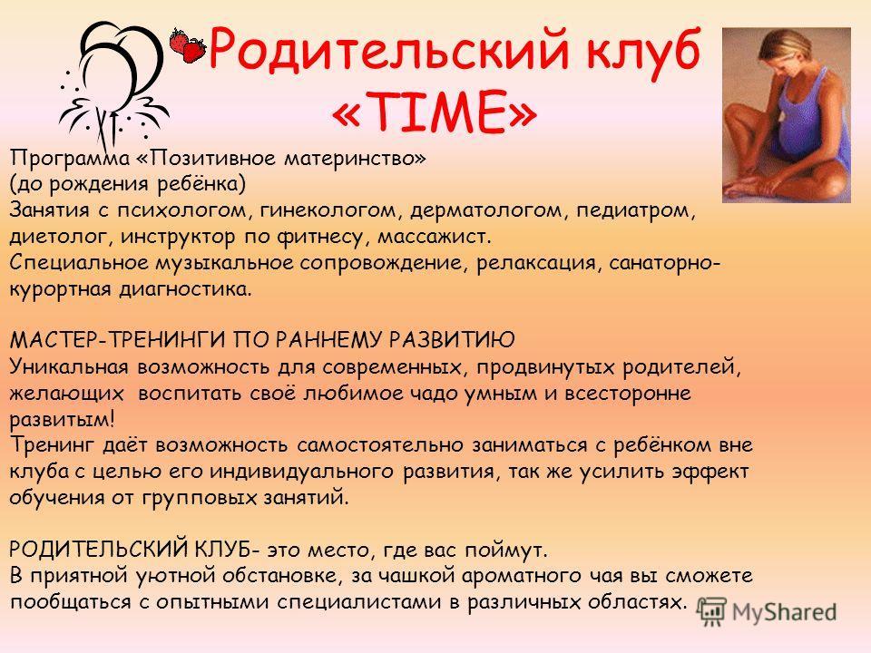 Родительский клуб «TIME» Программа «Позитивное материнство» (до рождения ребёнка) Занятия с психологом, гинекологом, дерматологом, педиатром, диетолог, инструктор по фитнесу, массажист. Специальное музыкальное сопровождение, релаксация, санаторно- ку