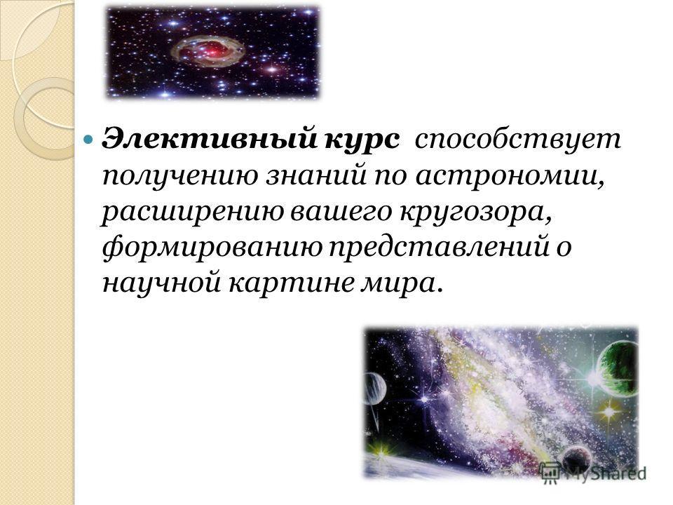 Элективный курс способствует получению знаний по астрономии, расширению вашего кругозора, формированию представлений о научной картине мира.