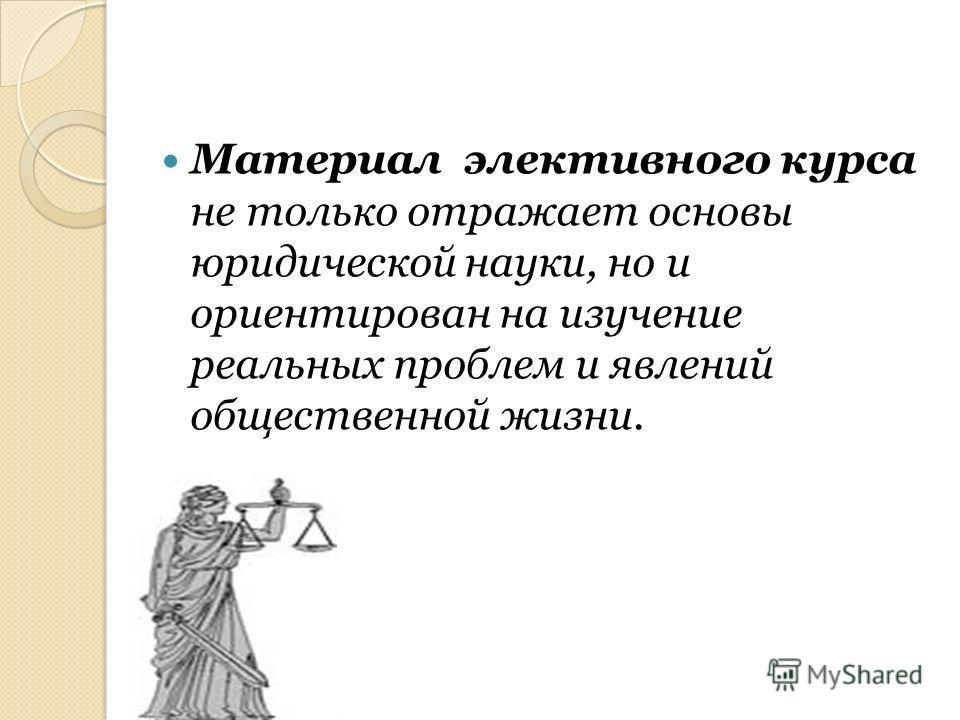 Материал элективного курса не только отражает основы юридической науки, но и ориентирован на изучение реальных проблем и явлений общественной жизни.