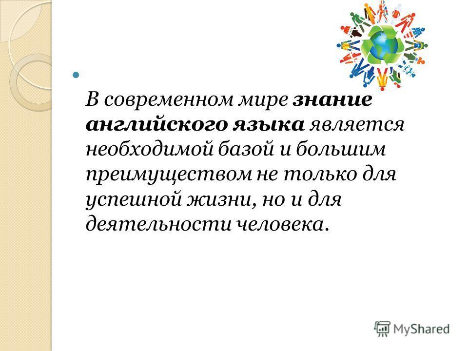 В современном мире знание английского языка является необходимой базой и большим преимуществом не только для успешной жизни, но и для деятельности человека.