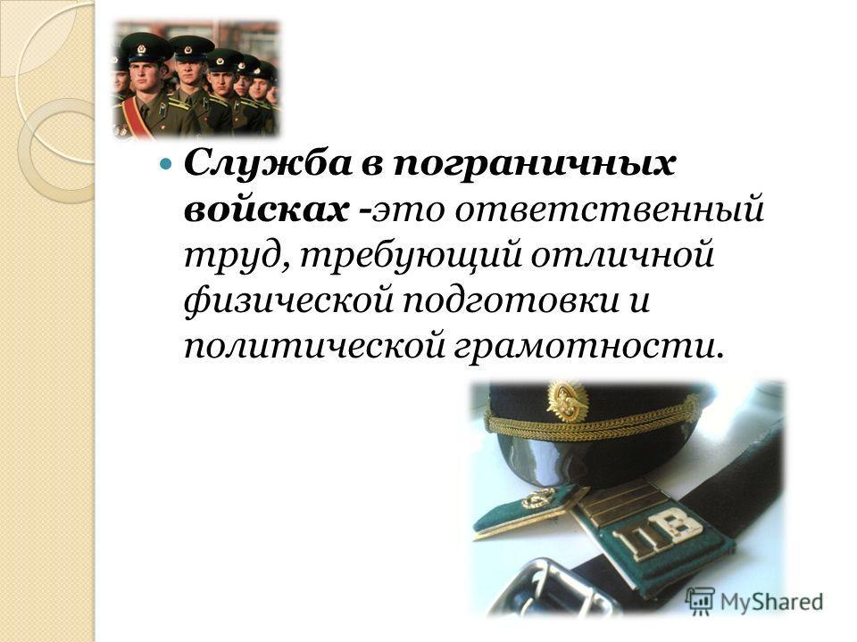 Служба в пограничных войсках -это ответственный труд, требующий отличной физической подготовки и политической грамотности.
