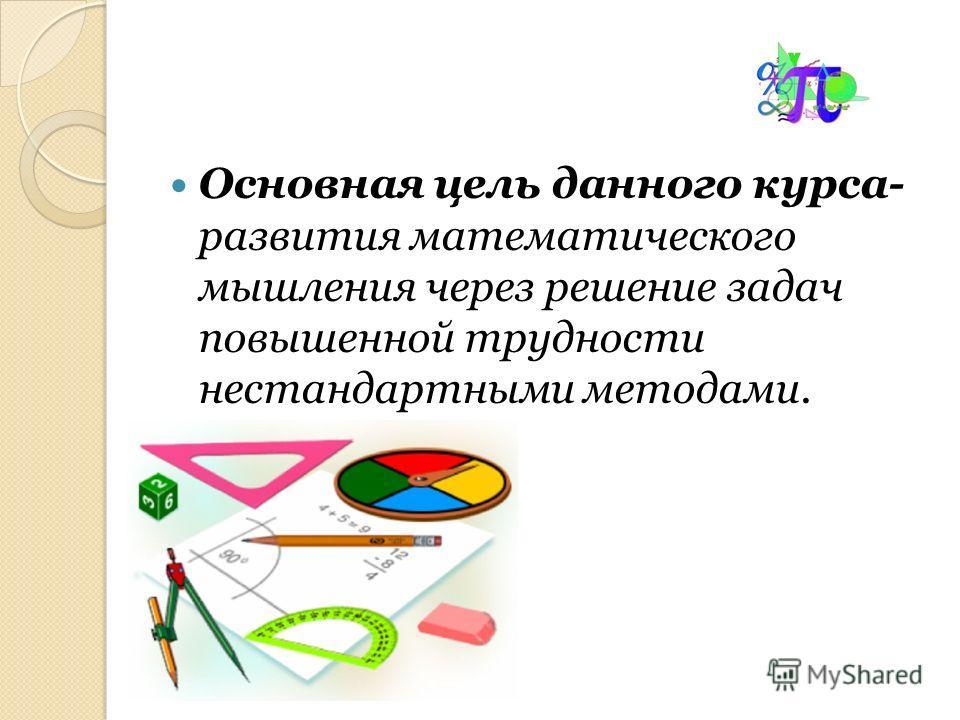 Основная цель данного курса- развития математического мышления через решение задач повышенной трудности нестандартными методами.