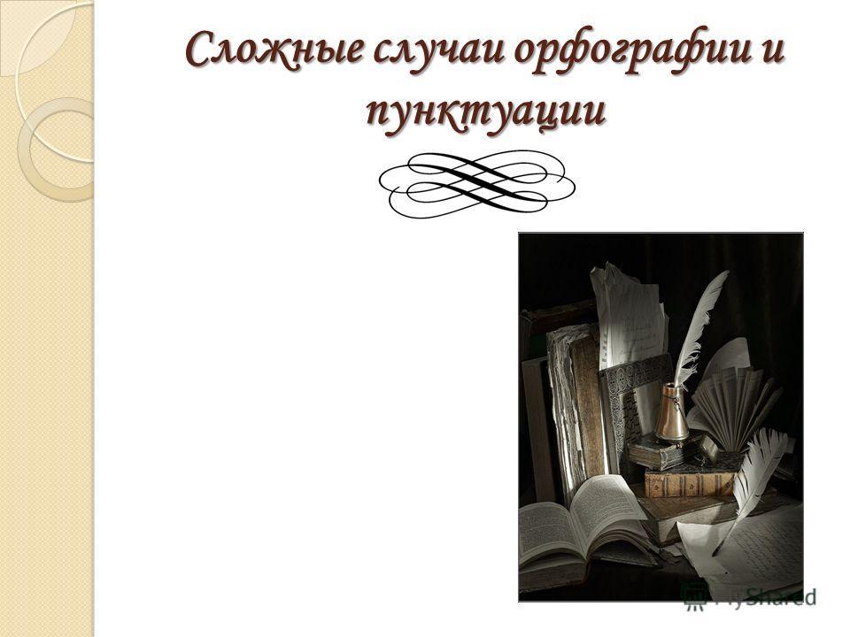 Сложные случаи орфографии и пунктуации
