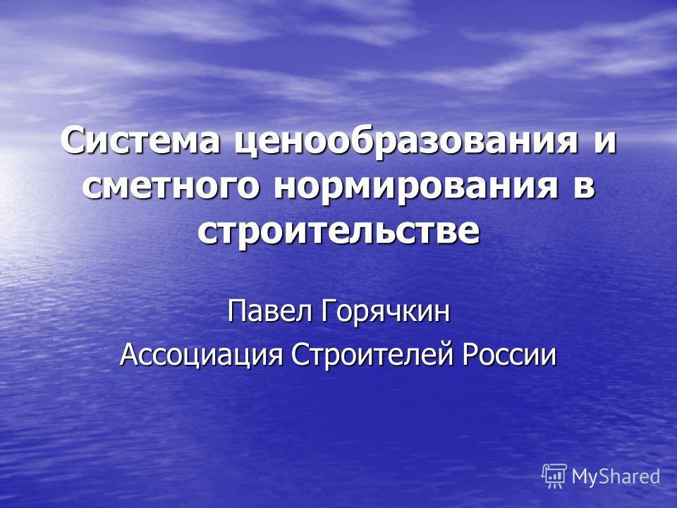 Система ценообразования и сметного нормирования в строительстве Павел Горячкин Ассоциация Строителей России