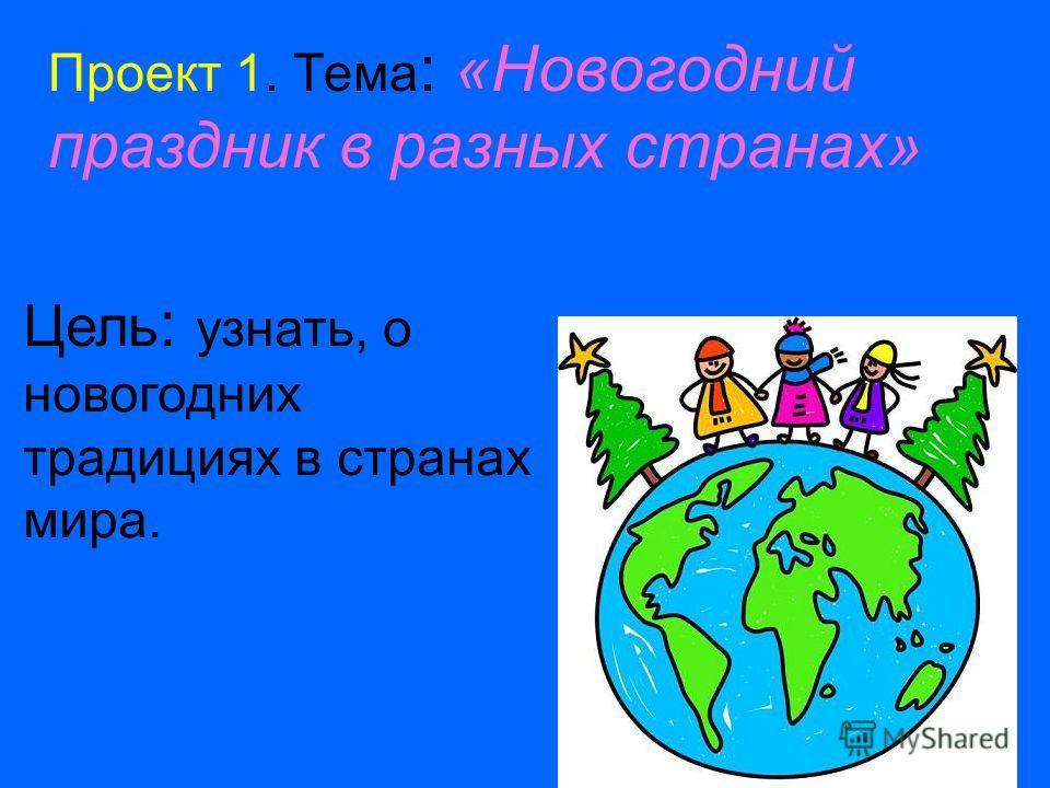 Проект 1. Тема : «Новогодний праздник в разных странах» Цель : узнать, о новогодних традициях в странах мира.