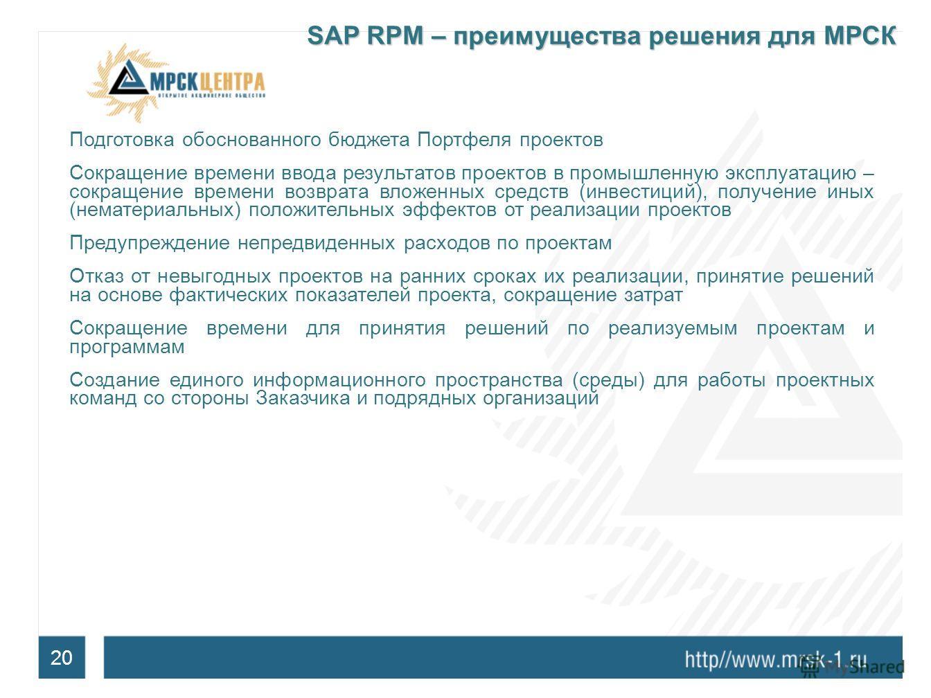 20 SAP RPM – преимущества решения для МРСК Подготовка обоснованного бюджета Портфеля проектов Сокращение времени ввода результатов проектов в промышленную эксплуатацию – сокращение времени возврата вложенных средств (инвестиций), получение иных (нема