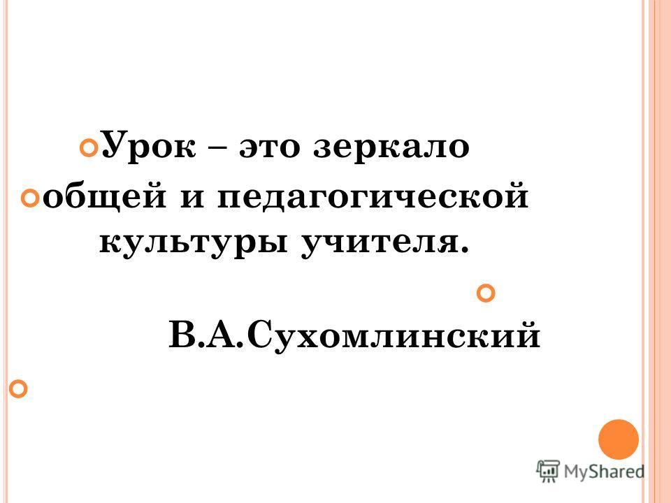 Урок – это зеркало общей и педагогической культуры учителя. В.А.Сухомлинский