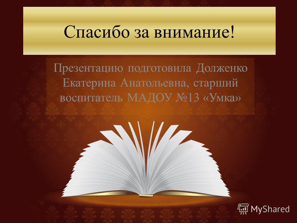 Спасибо за внимание! Презентацию подготовила Долженко Екатерина Анатольевна, старший воспитатель МАДОУ 13 «Умка»