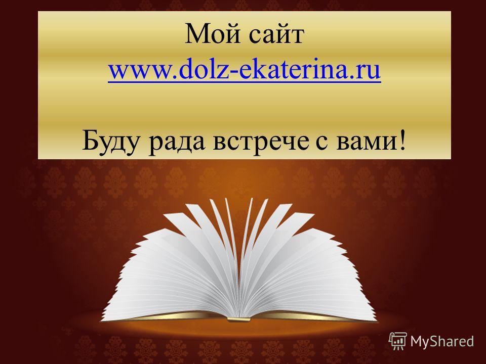 Мой сайт www.dolz-ekaterina.ru Буду рада встрече с вами! www.dolz-ekaterina.ru