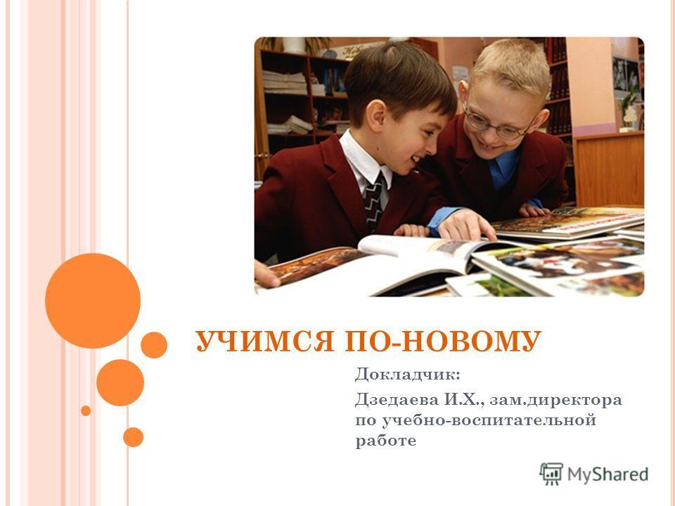 УЧИМСЯ ПО-НОВОМУ Докладчик: Дзедаева И.Х., зам.директора по учебно-воспитательной работе