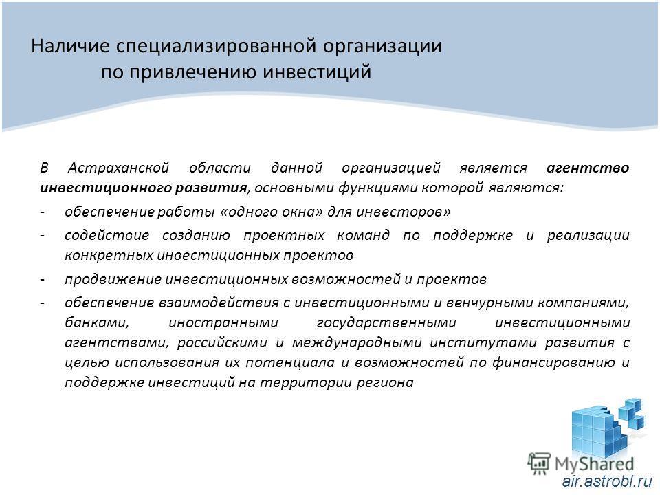 Наличие специализированной организации по привлечению инвестиций В Астраханской области данной организацией является агентство инвестиционного развития, основными функциями которой являются: -обеспечение работы «одного окна» для инвесторов» -содейств