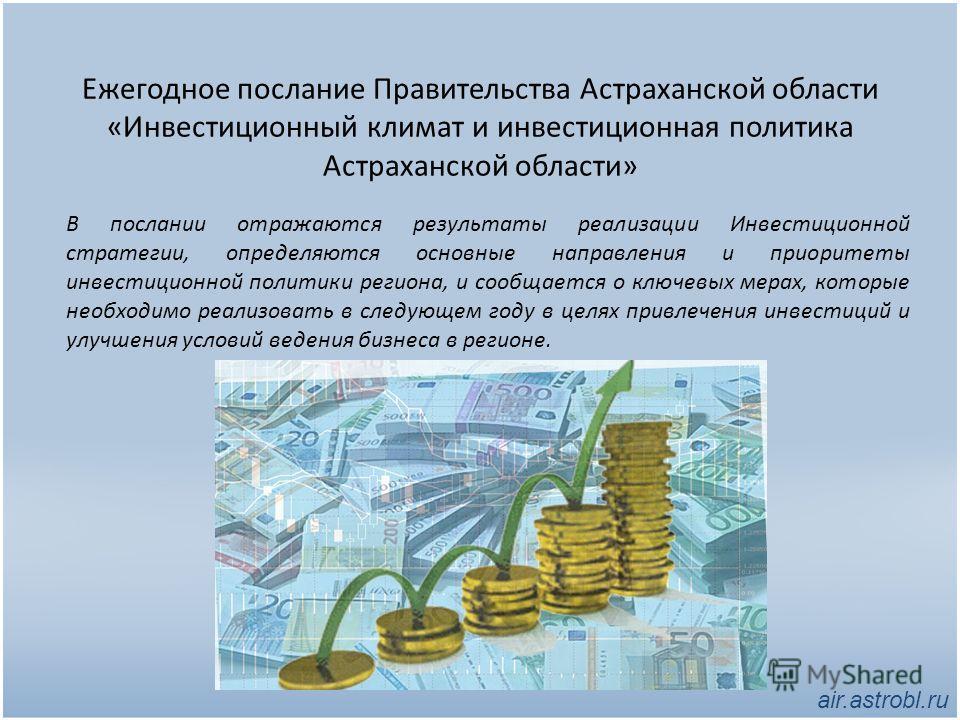 Ежегодное послание Правительства Астраханской области «Инвестиционный климат и инвестиционная политика Астраханской области» В послании отражаются результаты реализации Инвестиционной стратегии, определяются основные направления и приоритеты инвестиц