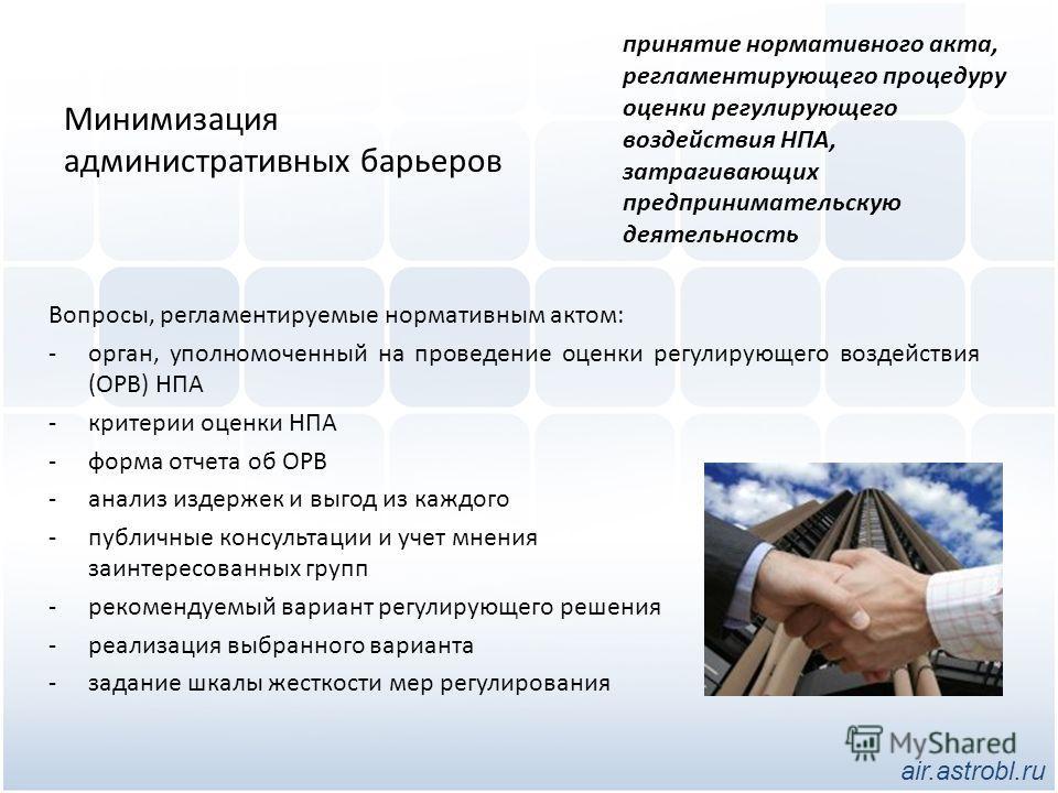 Минимизация административных барьеров Вопросы, регламентируемые нормативным актом: -орган, уполномоченный на проведение оценки регулирующего воздействия (ОРВ) НПА -критерии оценки НПА -форма отчета об ОРВ -анализ издержек и выгод из каждого -публичны