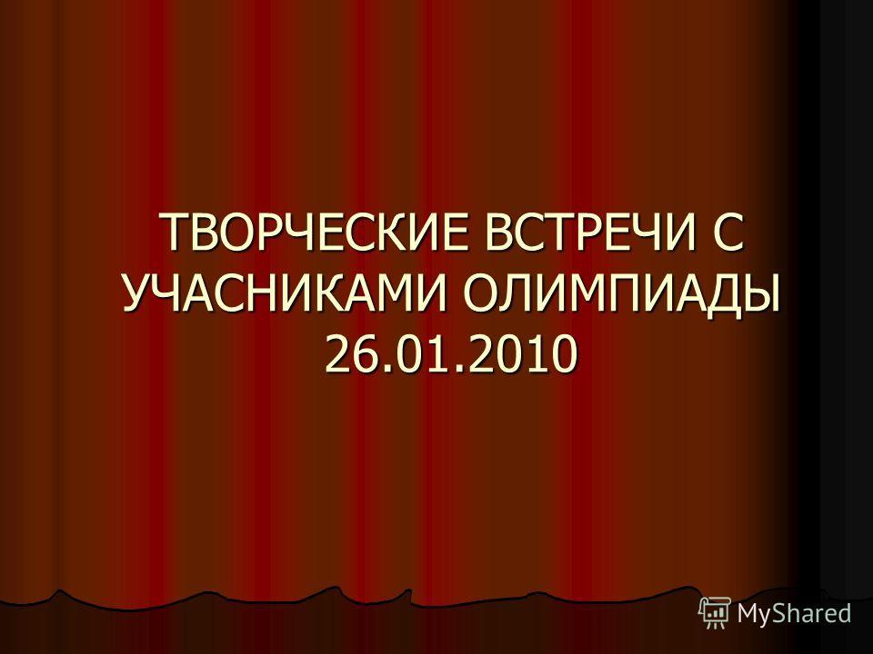 ТВОРЧЕСКИЕ ВСТРЕЧИ С УЧАСНИКАМИ ОЛИМПИАДЫ 26.01.2010
