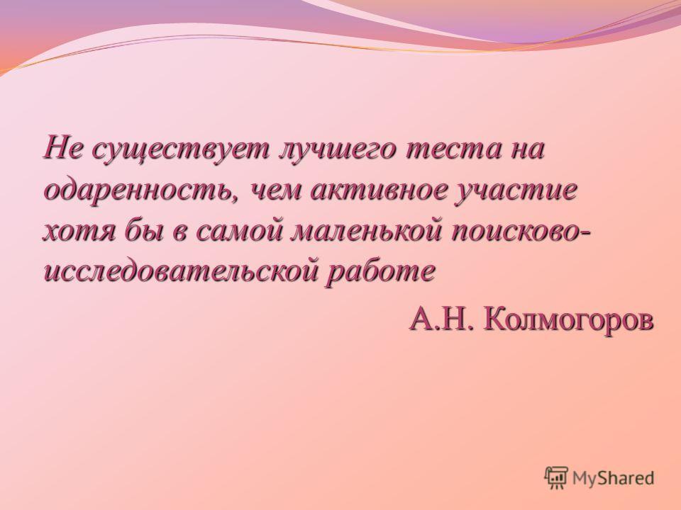 Не существует лучшего теста на одаренность, чем активное участие хотя бы в самой маленькой поисково- исследовательской работе А.Н. Колмогоров