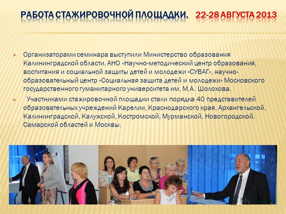 Организаторами семинара выступили Министерство образования Калининградской области, АНО «Научно-методический центр образования, воспитания и социальной защиты детей и молодежи «СУВАГ», научно- образовательный центр «Социальная защита детей и молодежи
