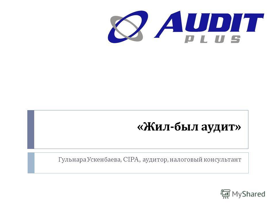 « Жил - был аудит » Гульнара Ускенбаева, CIPA, аудитор, налоговый консультант