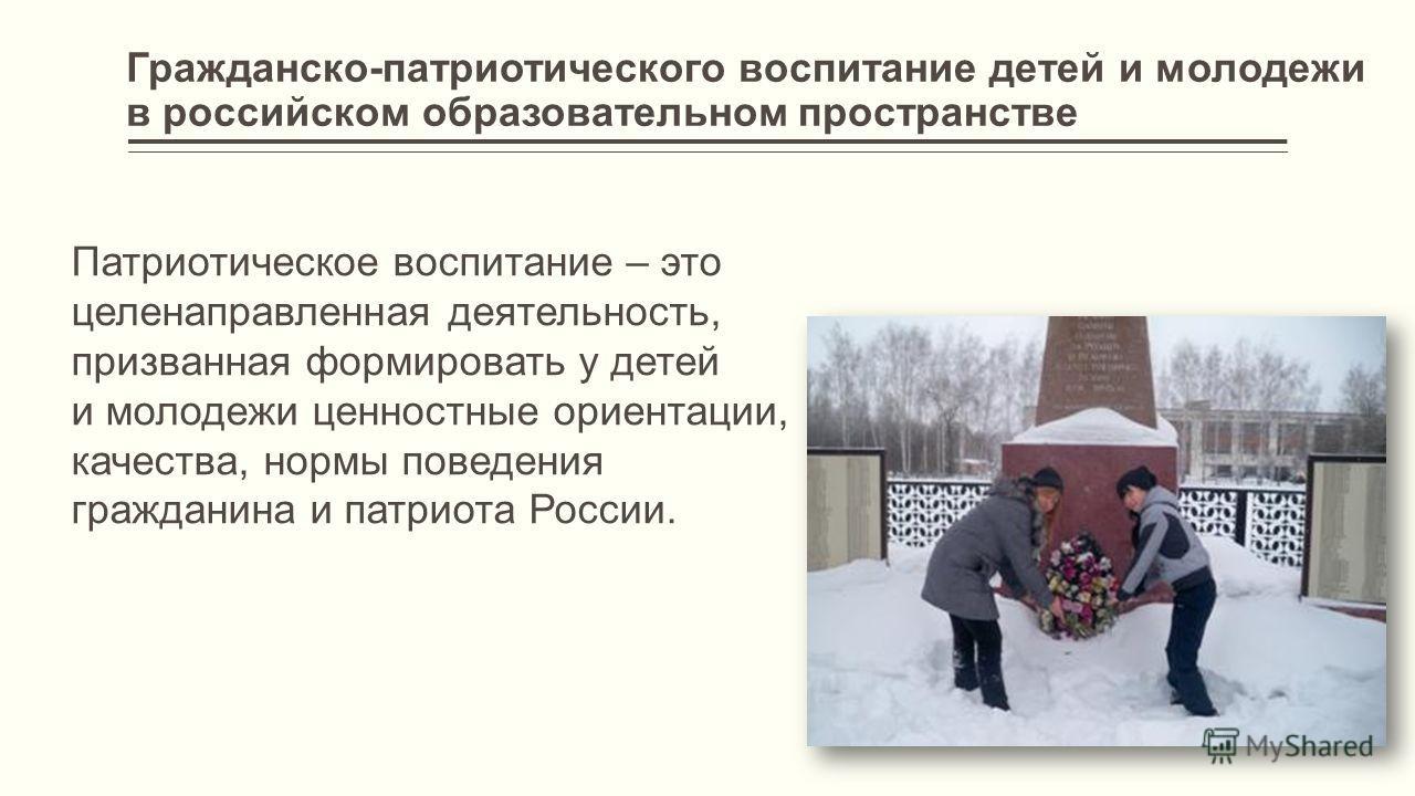 Гражданско-патриотического воспитание детей и молодежи в российском образовательном пространстве Патриотическое воспитание – это целенаправленная деятельность, призванная формировать у детей и молодежи ценностные ориентации, качества, нормы поведения