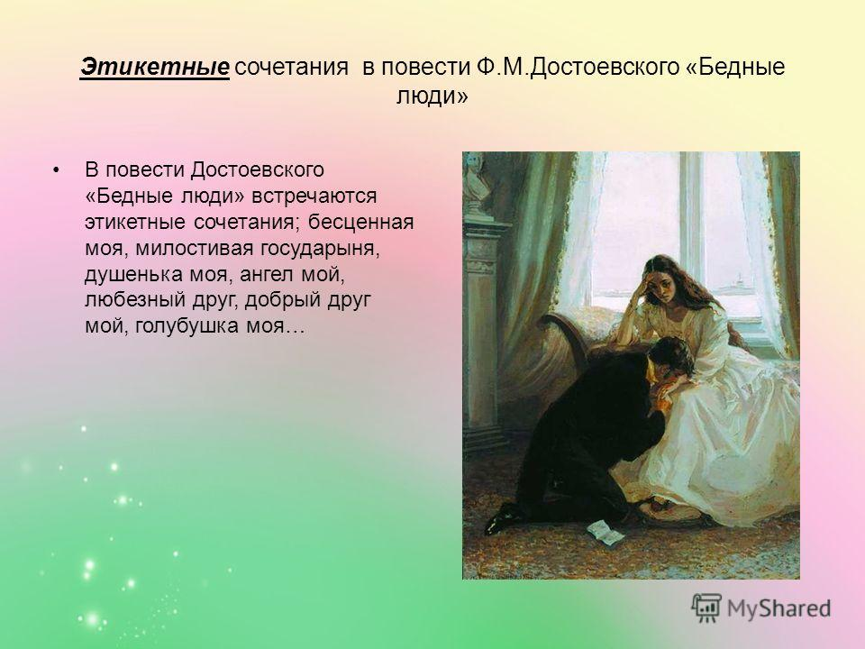 Этикетные сочетания в повести Ф.М.Достоевского «Бедные люди» В повести Достоевского «Бедные люди» встречаются этикетные сочетания; бесценная моя, милостивая государыня, душенька моя, ангел мой, любезный друг, добрый друг мой, голубушка моя…