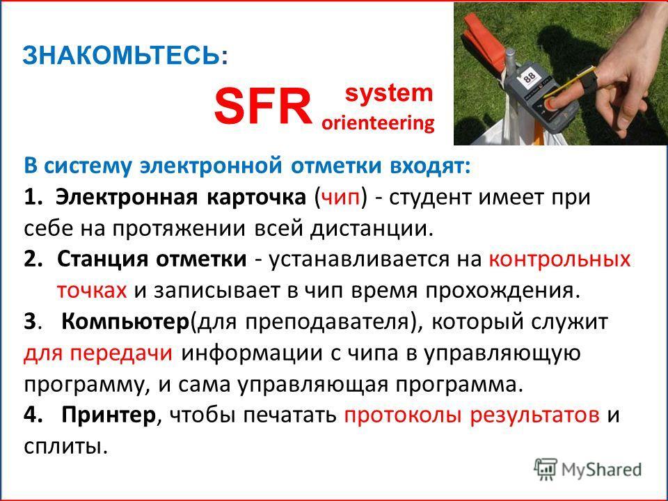 ЗНАКОМЬТЕСЬ: SFR system orienteering В систему электронной отметки входят: 1. Электронная карточка (чип) - студент имеет при себе на протяжении всей дистанции. 2.Станция отметки - устанавливается на контрольных точках и записывает в чип время прохожд