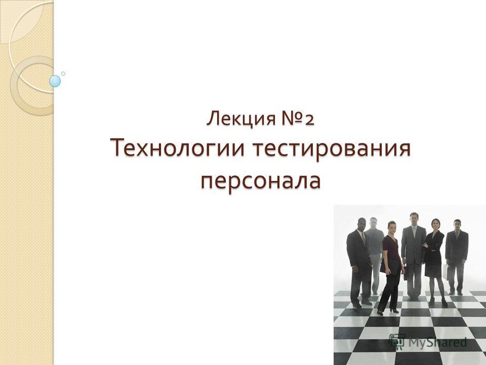 Лекция 2 Технологии тестирования персонала