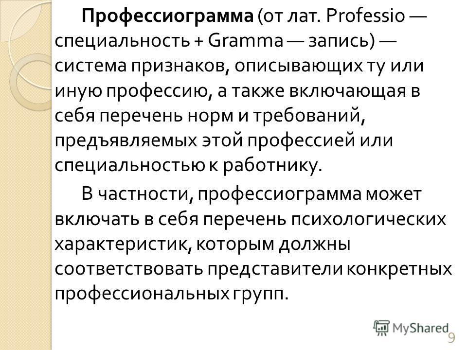 Профессиограмма ( от лат. Professio специальность + Gramma запись ) система признаков, описывающих ту или иную профессию, а также включающая в себя перечень норм и требований, предъявляемых этой профессией или специальностью к работнику. В частности,