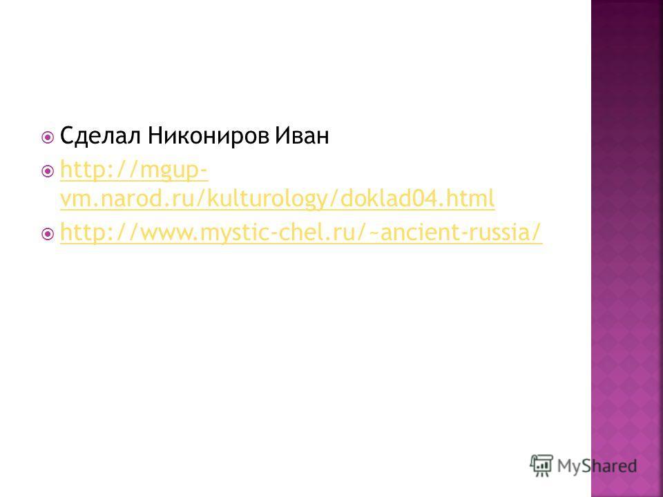 Сделал Никониров Иван http://mgup- vm.narod.ru/kulturology/doklad04.html http://mgup- vm.narod.ru/kulturology/doklad04.html http://www.mystic-chel.ru/~ancient-russia/