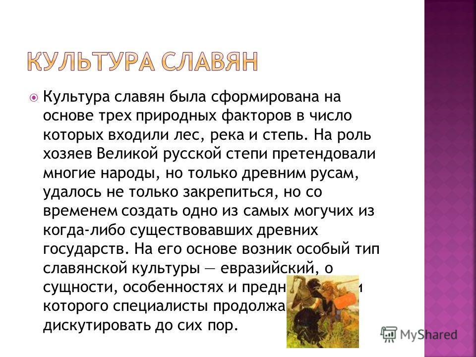 Культура славян была сформирована на основе трех природных факторов в число которых входили лес, река и степь. На роль хозяев Великой русской степи претендовали многие народы, но только древним русам, удалось не только закрепиться, но со временем соз