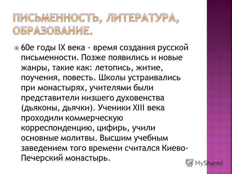 60е годы IX века - время создания русской письменности. Позже появились и новые жанры, такие как: летопись, житие, поучения, повесть. Школы устраивались при монастырях, учителями были представители низшего духовенства (дьяконы, дьячки). Ученики XIII