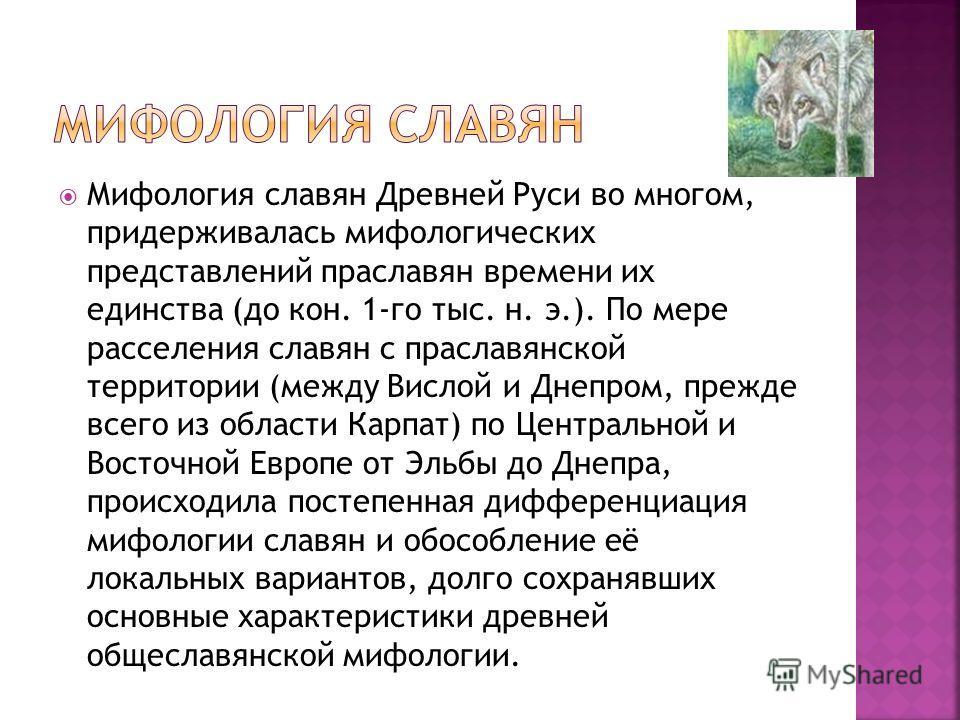 Мифология славян Древней Руси во многом, придерживалась мифологических представлений праславян времени их единства (до кон. 1-го тыс. н. э.). По мере расселения славян с праславянской территории (между Вислой и Днепром, прежде всего из области Карпат
