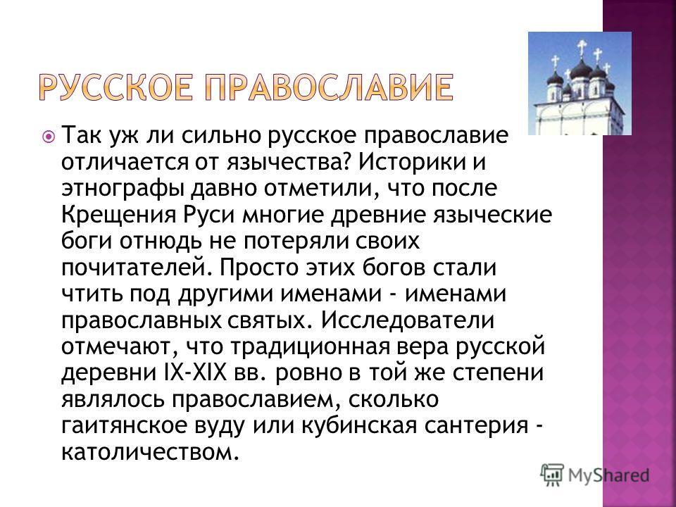 Так уж ли сильно русское православие отличается от язычества? Историки и этнографы давно отметили, что после Крещения Руси многие древние языческие боги отнюдь не потеряли своих почитателей. Просто этих богов стали чтить под другими именами - именами