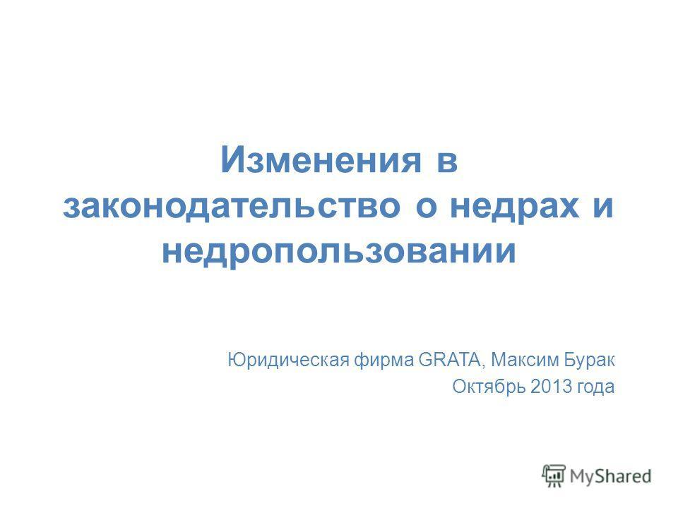 Изменения в законодательство о недрах и недропользовании Юридическая фирма GRATA, Максим Бурак Октябрь 2013 года