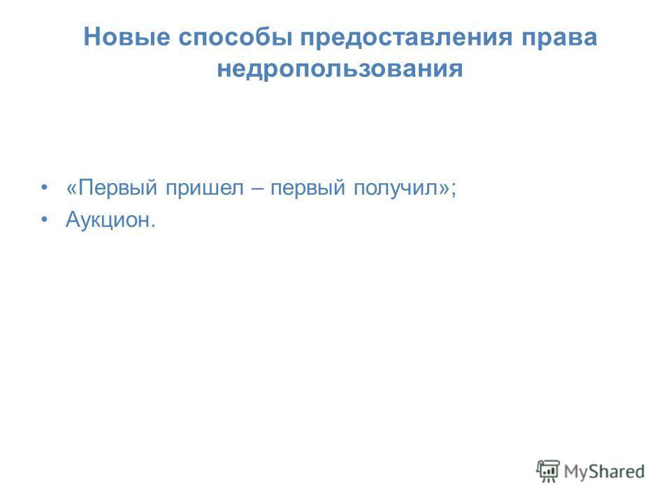 Новые способы предоставления права недропользования «Первый пришел – первый получил»; Аукцион.
