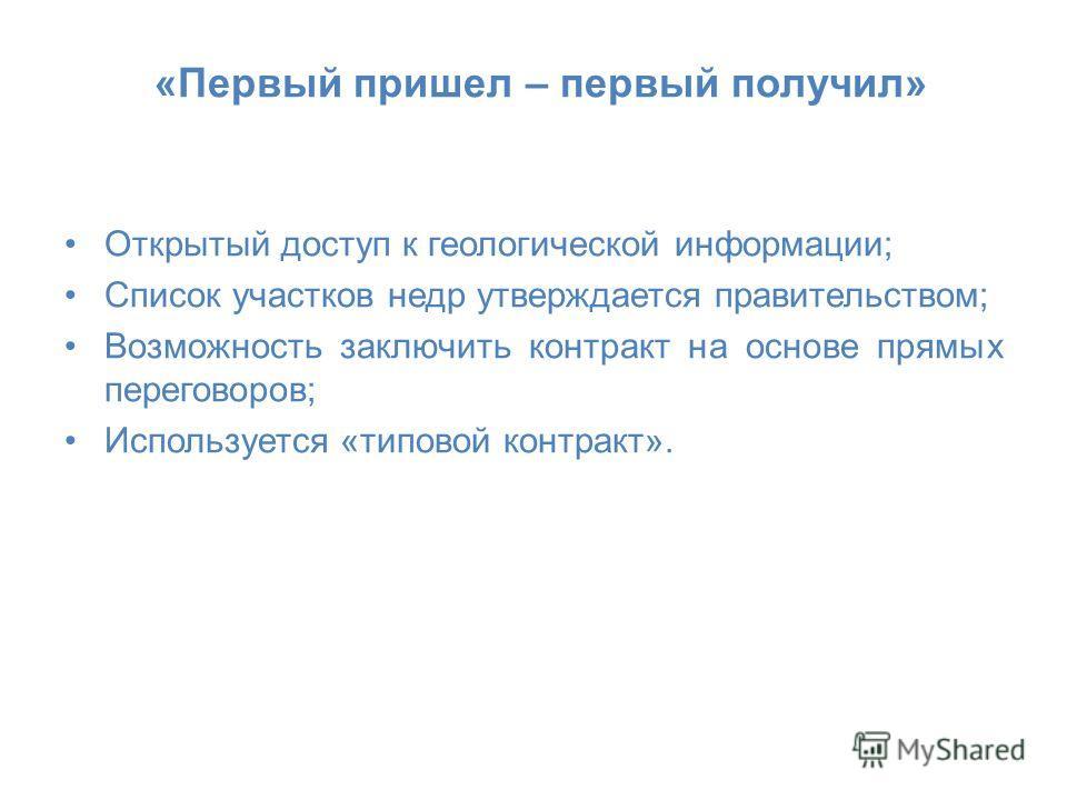 «Первый пришел – первый получил» Открытый доступ к геологической информации; Список участков недр утверждается правительством; Возможность заключить контракт на основе прямых переговоров; Используется «типовой контракт».