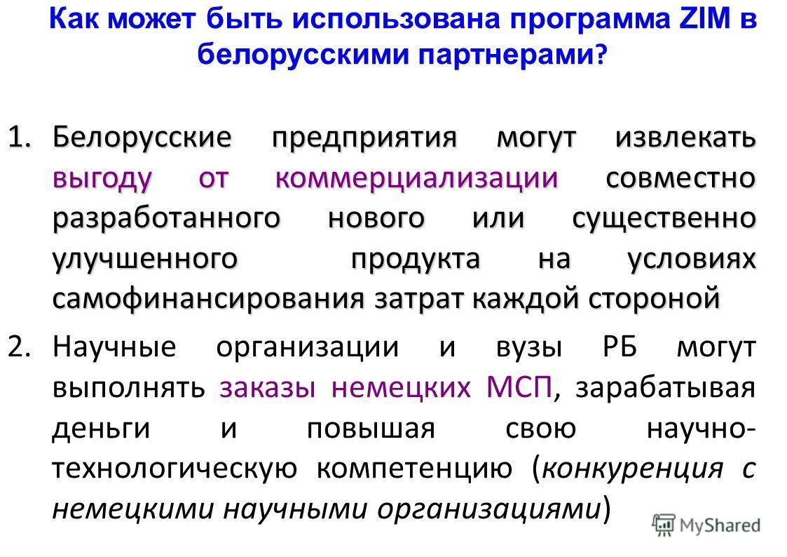 Как может быть использована программа ZIM в белорусскими партнерами ? 1.Белорусские предприятия могут извлекать выгоду от коммерциализации совместно разработанного нового или существенно улучшенного продукта на условиях самофинансирования затрат кажд