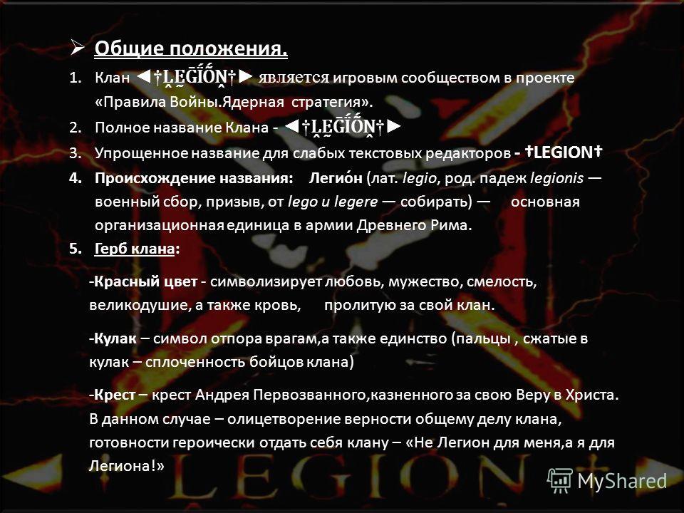 Общие положения. 1.Клан является игровым сообществом в проекте «Правила Войны.Ядерная стратегия». 2.Полное название Клана - 3.Упрощенное название для слабых текстовых редакторов - LEGION 4.Происхождение названия: Легио́н (лат. legio, род. падеж legio