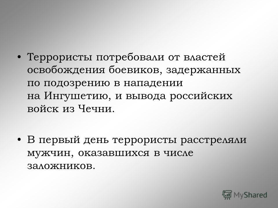 Террористы потребовали от властей освобождения боевиков, задержанных по подозрению в нападении на Ингушетию, и вывода российских войск из Чечни. В первый день террористы расстреляли мужчин, оказавшихся в числе заложников.