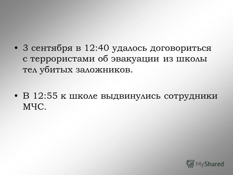 3 сентября в 12:40 удалось договориться с террористами об эвакуации из школы тел убитых заложников. В 12:55 к школе выдвинулись сотрудники МЧС.