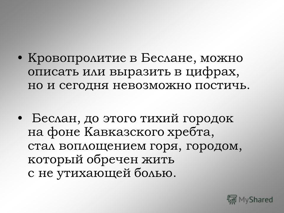 Кровопролитие в Беслане, можно описать или выразить в цифрах, но и сегодня невозможно постичь. Беслан, до этого тихий городок на фоне Кавказского хребта, стал воплощением горя, городом, который обречен жить с не утихающей болью.