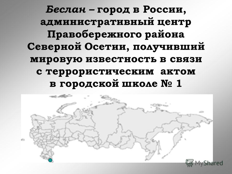 Беслан – город в России, административный центр Правобережного района Северной Осетии, получивший мировую известность в связи с террористическим актом в городской школе 1
