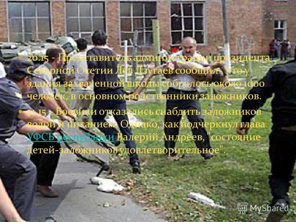 20.15 - Представитель администрации президента Северной Осетии Лев Дзугаев сообщил, что у здания захваченной школы собралось около 1000 человек, в основном родственники заложников. 21.15 - Боевики отказались снабдить заложников водой и питанием. Одна