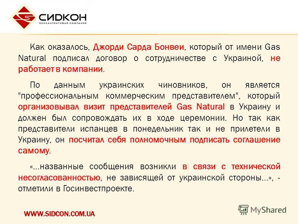 WWW.SIDCON.COM.UA Как оказалось, Джорди Сарда Бонвеи, который от имени Gas Natural подписал договор о сотрудничестве с Украиной, не работает в компании. По данным украинских чиновников, он является