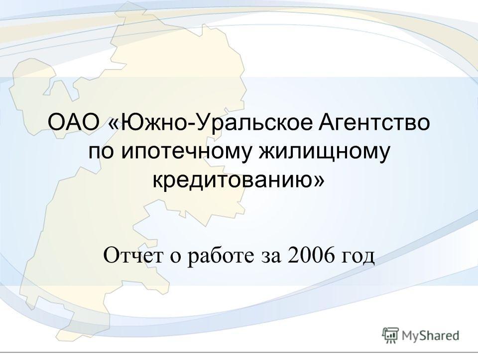 1 ОАО «Южно-Уральское Агентство по ипотечному жилищному кредитованию» Отчет о работе за 2006 год