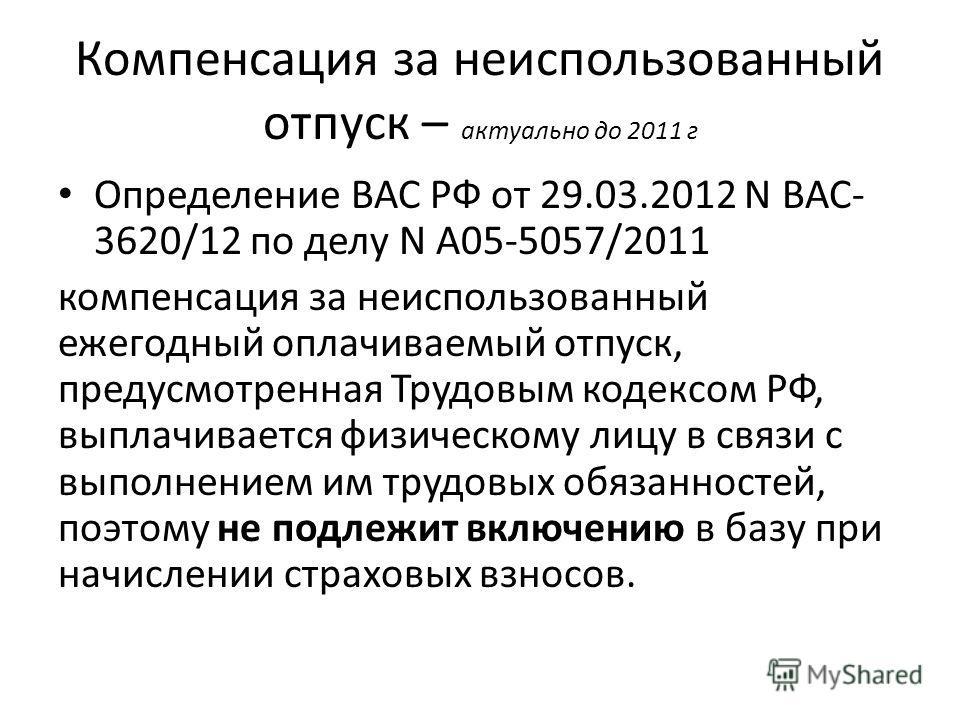 Компенсация за неиспользованный отпуск – актуально до 2011 г Определение ВАС РФ от 29.03.2012 N ВАС- 3620/12 по делу N А05-5057/2011 компенсация за неиспользованный ежегодный оплачиваемый отпуск, предусмотренная Трудовым кодексом РФ, выплачивается фи